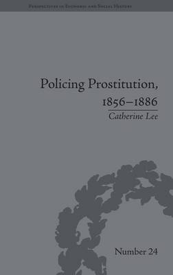 Policing Prostitution, 1856-1886: Deviance, Surveillance and Morality - Perspectives in Economic and Social History (Hardback)