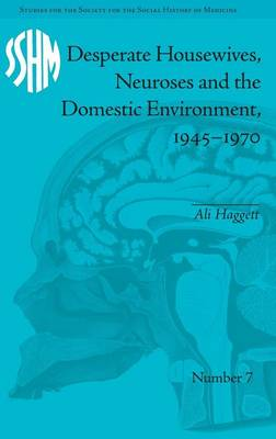 Desperate Housewives, Neuroses and the Domestic Environment, 1945-1970 - Studies for the Society for the Social History of Medicine (Hardback)