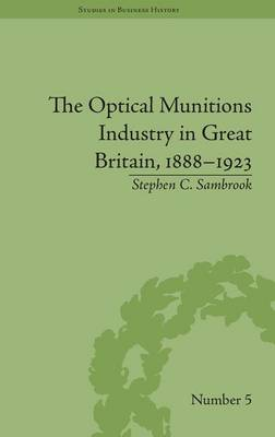 The Optical Munitions Industry in Great Britain, 1888-1923 - Studies in Business History (Hardback)