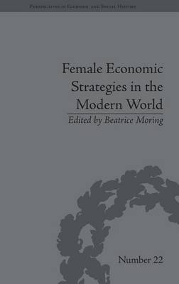 Female Economic Strategies in the Modern World - Perspectives in Economic and Social History 22 (Hardback)