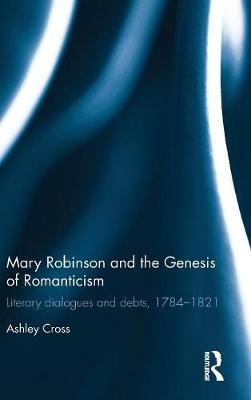 Mary Robinson and the Genesis of Romanticism: Literary Dialogues and Debts, 1784-1821 (Hardback)