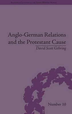 Anglo-German Relations and the Protestant Cause: Elizabethan Foreign Policy and Pan-Protestantism - Religious Cultures in the Early Modern World (Hardback)