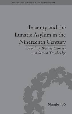 Insanity and the Lunatic Asylum in the Nineteenth Century - Perspectives in Economic and Social History (Hardback)