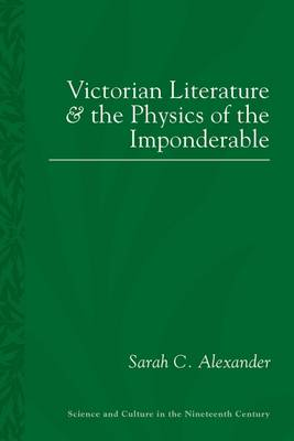Victorian Literature and the Physics of the Imponderable - Science and Culture in the Nineteenth Century (Hardback)