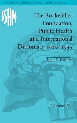The Rockefeller Foundation, Public Health and International Diplomacy, 1920-1945 - Studies for the Society for the Social History of Medicine (Hardback)