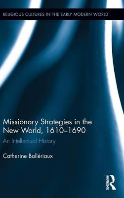Missionary Strategies in the New World, 1610-1690: An Intellectual History - Religious Cultures in the Early Modern World (Hardback)