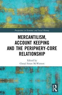 Mercantilism, Account Keeping and the Periphery-Core Relationship - Perspectives in Economic and Social History (Hardback)