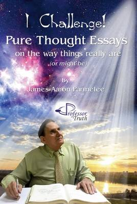 I Challenge!: Pure Thought Essays on the Way Things Really are (or Might be) (Paperback)