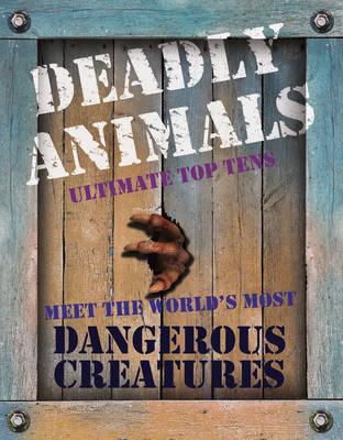 Deadly Animals: Ultimate Top Tens. Meet the World's Most Dangerous Creatures (Hardback)