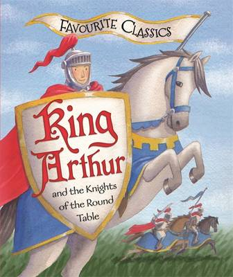 Favourite Classics: King Arthur and the Knights of the Round Table - Favourite Classics (Hardback)