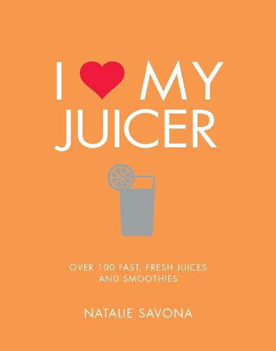 I Love My Juicer: Over 100 fast, fresh juices and smoothies (Paperback)