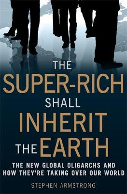 The Super-Rich Shall Inherit the Earth: The New Global Oligarachs and How They're Taking Over our World (Paperback)