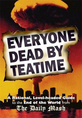 Everyone Dead By Teatime: A Rational, Level-headed Guide to the End of the World from The Daily Mash (Hardback)