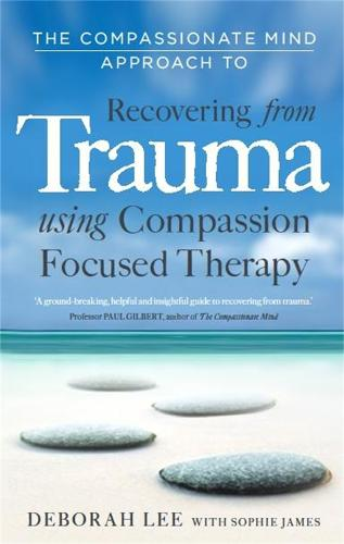 The Compassionate Mind Approach to Recovering from Trauma: Using Compassion Focused Therapy - Compassion Focused Therapy (Paperback)