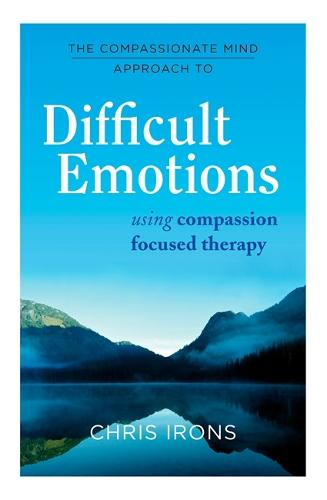 The Compassionate Mind Approach to Difficult Emotions: Using Compassion Focused Therapy - Compassion Focused Therapy (Paperback)