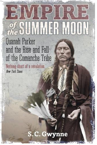 Empire of the Summer Moon: Quanah Parker and the Rise and Fall of the Comanches, the Most Powerful Indian Tribe in American History (Paperback)
