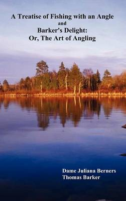 A Treatise of Fishing with an Angle and Barker's Delight: Or, The Art of Angling (Hardback)