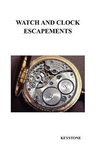 Watch and Clock Escapements: A Complete Study In Theory and Practice of the Lever, Cylinder and Chronometer Escapements, Together with a Brief Account of ... and Evolution of the Escapement in Horology (Hardback)