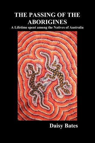 The Passing of the Aborigines: A Lifetime Spent Among the Natives of Australia (Paperback)