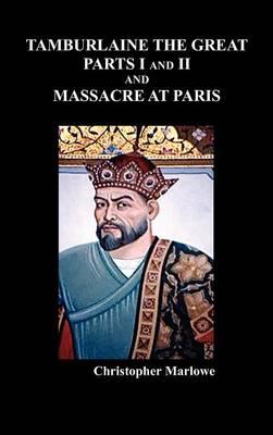 Tamburlaine the Great, Parts I & II, and The Massacre at Paris (Hardback)