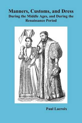 Manners, Customs, and Dress During the Middle Ages and During the Renaissance Period (Paperback)