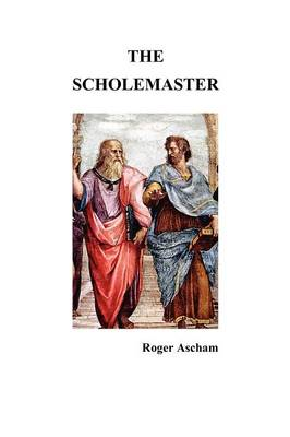 The Scholemaster: Or, Playne and Perfite Way of Teachyng Children to Understand, Write and Speake the Latin Tong (Paperback)