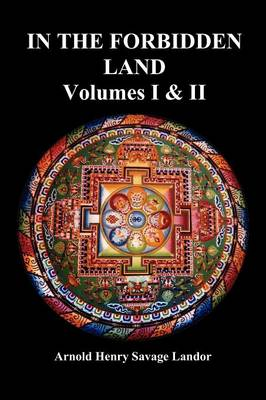 In the Forbidden Land: An Account of a Journey in Tibet, Capture by the Tibetan Authorities Imprisonment, Torture, and Ultimate Release (Volumes I & II, Fully Illustrated) (Paperback)