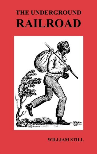 The Underground Railroad: A Record of Facts, Authentic Narratives, Letters, &c., Narrating the Hardships, Hair-Breadth Escapes and Death Struggles of the Slaves in Their Efforts for Freedom, As Related by Themselves & Others or Witnessed by the Author (Hardback)
