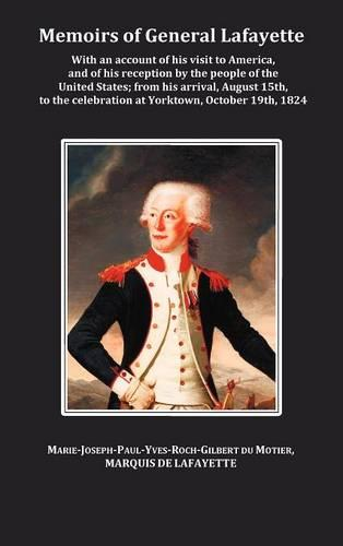 Memoirs of General Lafayette - With an Account of His Visit to America, and of His Reception by the People of the United States; From His Arrival, August 15th, to the Celebration at Yorktown, October 19th, 1824 (Hardback)