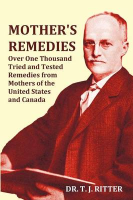 Mother's Remedies Over One Thousand Tried and Tested Remedies from Mothers of the United States and Canada - Over 1000 Pages with Original Illustrations and Indices (Paperback)