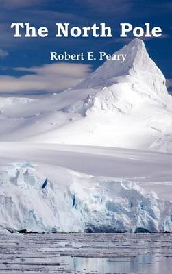 The North Pole, Its Discovery in 1909 Under the Auspices of the Peary Arctic Club, Fully Illustrated (Hardback)