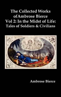 The Collected Works of Ambrose Bierce, Vol. 2: In the Midst of Life: Tales of Soldiers and Civilians (Hardback)