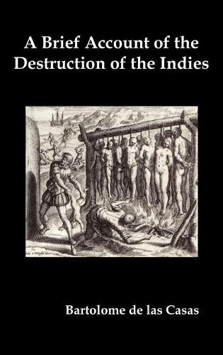 A Brief Account of the Destruction of the Indies, Or, a Faithful Narrative of the Horrid and Unexampled Massacres Committed by the Popish Spanish Party on the Inhabitants of West-India (Hardback)