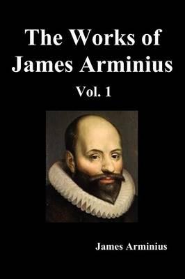 The Works of James Arminius, Volume I (Paperback)