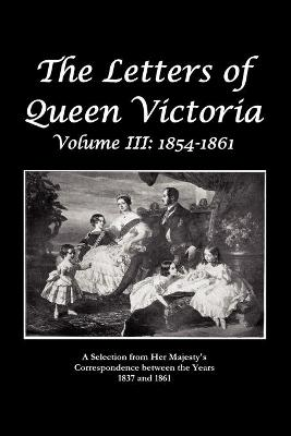 The Letters of Queen Victoria A Selection From He R Ma J E S T Y ' S Correspondence Between the Years 1837 and 1861 (Paperback)