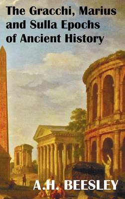 The Gracchi Marius and Sulla Epochs Of Ancient History - with Original Maps and Sidenotes as Sub Headings (Hardback)