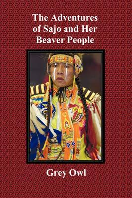 The Adventures of Sajo and Her Beaver People - with Original BW Illustrations and a Glossary of Ojibway Indian Words (Paperback)