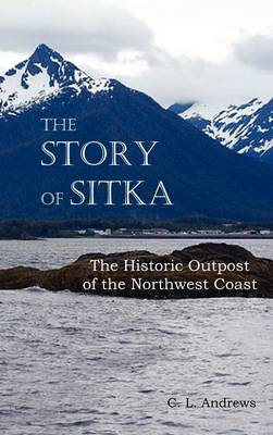 The Story of Sitka The Historic Outpost of the Northwest Coast (Fully Illustrated.) (Hardback)