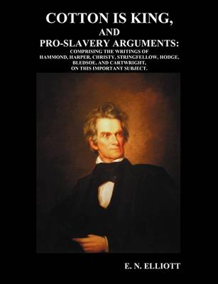 Cotton is King, and Pro-Slavery Arguments: Comprising The Writings of Hammond, Harper, Christy, Stringfellow, Hodge, Bledsoe, and Cartwright, on This Important Subject (Paperback)