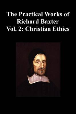 The Practical Works of Richard Baxter With a Life of the Author and a Critical Examination of His Writings by William Orme (Volume 2: Christian Ethics) (Paperback)