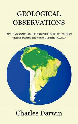 Geological Observations on the Volcanic Islands and Parts of South America Visited During the Voyage of HMS Beagle (Hardback)