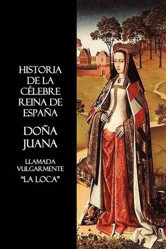 Historia De La Celebre Reina De Espana Dona Juana, Llamada Vulgarmente, La Loca (Paperback)