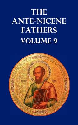 ANTE-NICENE FATHERS VOLUME 9. The Gospel of Peter, The Diatessaron of Tatian, The Apocalypse of Peter, The Vision of Paul, The Apocalypses of the Virgin and Sedrach, The Testament of Abraham, The Acts of Xanthippe and Polyxena, The Narrative of Zosimus, (Hardback)