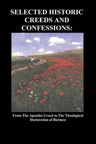 Selected Historic Creeds and Confessions: From the Apostles Creed to The Theological Declaration of Barmen (Paperback)