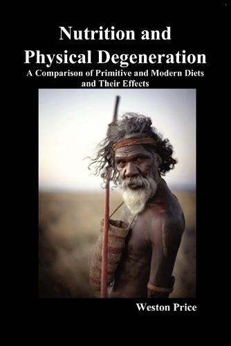 Nutrition and Physical Degeneration: A Comparison of Primitive and Modern Diets and Their Effects (Paperback)
