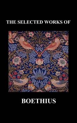 THE SELECTED WORKS OF Anicius Manlius Severinus Boethius (Including THE TRINITY IS ONE GOD NOT THREE GODS and CONSOLATION OF PHILOSOPHY) (Hardback) (Hardback)