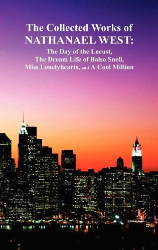 The Collected Works of Nathanael West: The Day of the Locust; The Dream Life of Balso Snell; Miss Lonelyhearts; A Cool Million (Hardback)