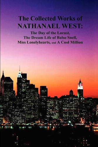 The Collected Works of Nathanael West: The Day of the Locust; The Dream Life of Balso Snell; Miss Lonelyhearts; A Cool Million (Paperback)