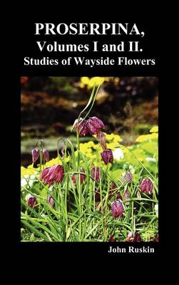 Proserpina, Volumes I and II. Studies of Wayside Flowers While the Air Was Yet Pure Among the Alps, and in the Scotland and England Which My Father Knew (Hardback)