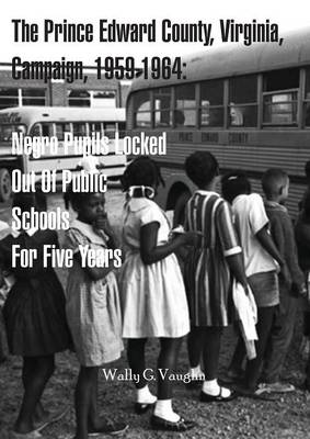 THE Prince Edward County, Virginia, Campaign, 1959-1964: Negro Pupils Locked Out of Public Schools for Five Years (Paperback)